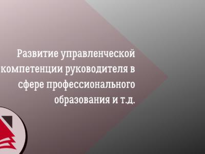 Развитие управленческой компетенции руководителя в сфере профессионального образования и т.д.