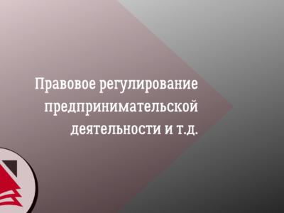 Правовое регулирование предпринимательской деятельности и т.д.