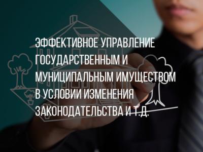 Эффективное управление государственным и муниципальным имуществом в условии изменения законодательства и т.д.