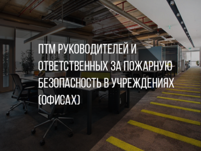 ПТМ руководителей и ответственных за пожарную безопасность в учреждениях (офисах)
