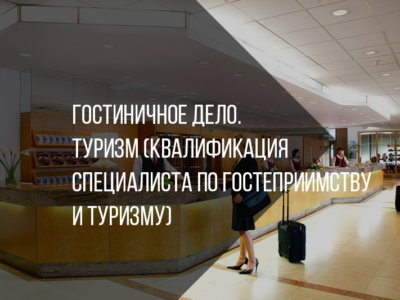 Гостиничное дело. Туризм (квалификация специалиста по гостеприимству и туризму)