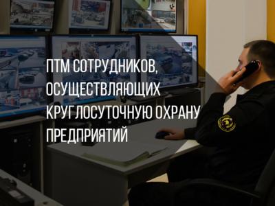ПТМ сотрудников, осуществляющих круглосуточную охрану предприятий