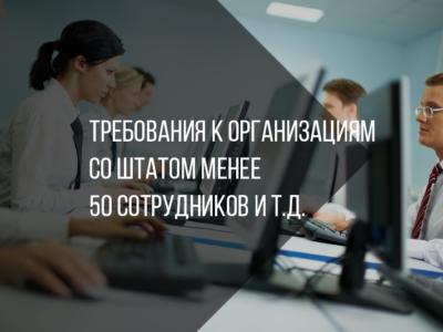 Требования к организациям со штатом менее 50 сотрудников и т.д.