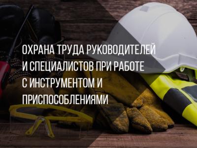 Охрана труда руководителей и специалистов при работе с инструментом и приспособлениями