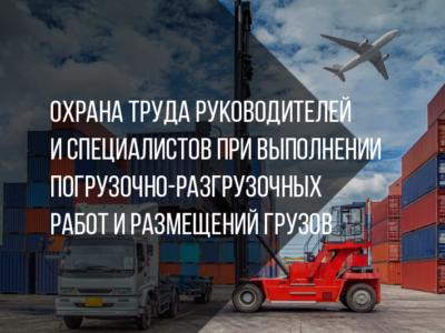 Охрана труда руководителей и специалистов при выполнении погрузочно-разгрузочных работ и размещений грузов